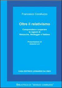 Oltre il relativismo. Comprendere e superare le ragioni di Nietzsche, Heidegger e Vattimo