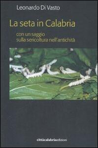 La seta in Calabria con un saggio sulla sericoltura nell'antichità