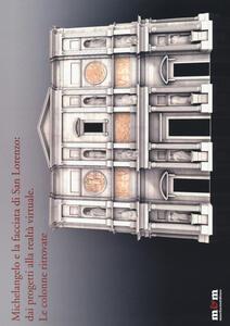 Michelangelo e la facciata di San Lorenzo: dai progetti alla realtà virtuale. Le colonne ritrovate. Ediz. a colori