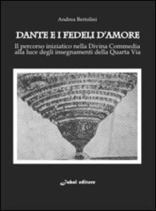 Dante e i fedeli d'amore. Il percorso iniziatico nella Divina Commedia alla luce degli insegnamenti della quarta via - Andrea Bertolini - copertina