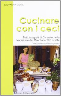 Cucinare con i ceci. Tutti i segreti di Cicerale nella tradizione del Cilento in 200 ricette - Voria Giovanna - wuz.it