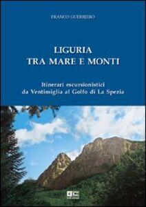 Liguria tra mare e monti. Itinerari escursionistici da Ventimiglia al Golfo di La Spezia