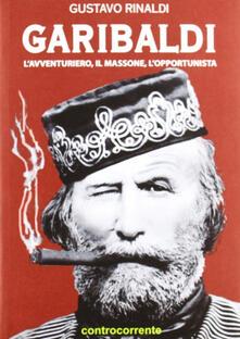 Garibaldi. L'avventuriero, il massone, l'opportunista - Gustavo Rinaldi - copertina