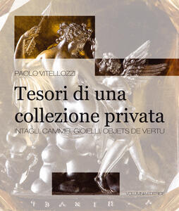Tesori di una collezione privata. Intagli, cammei, gioielli, objets de vertu. Ediz. illustrata