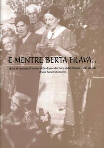 E mentre Berta filava... Dove si racconta il lavoro delle donne di Calci, dalla filanda... alle zizzole - Bruna Battaglini Lupetti - copertina