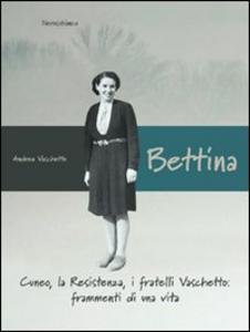 Libro Bettina. Cuneo, la resistenza, i fratelli Vaschetto. Frammenti di una vita Andrea Vaschetto