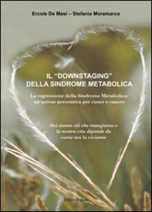 Il «Downstaging» della sindrome metabolica. La regressione della sindrome metabolica, un'azione preventiva per cuore e cancro - Ercole De Masi,Stefania Moramarco - copertina