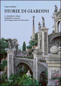 Storie di giardini. Vol. 1: Antichità e Islam. Il giardino europeo dal Cinquecento al Settecento.