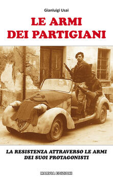 Le armi dei partigiani. La Resistenza attraverso le armi dei suoi protagonisti - Gianluigi Usai - copertina