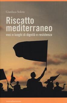 Riscatto mediterraneo. Voci e luoghi di dignità e resistenza - Gianluca Solera - copertina