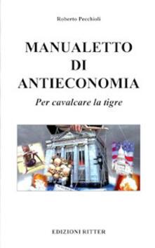Manualetto di antieconomia. Per cavalcare la tigre.pdf