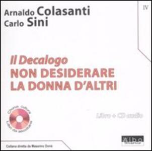 Il Decalogo. Con CD Audio. Vol. 4: Non desiderare la donna d'altri. - Arnaldo Colasanti,Carlo Sini - copertina