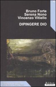 Dipingere Dio - Bruno Forte,Serena Nono,Vincenzo Vitiello - copertina