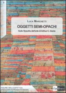 Oggetti semi-opachi. Sulla filosofia dell'arte di Arthur C. Danto - Luca Marchetti - copertina