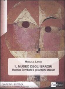 Il museo degli errori. Thomas Bernhard e gli antichi Maestri - Micaela Latini - copertina
