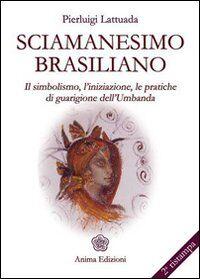 Sciamanesimo brasiliano. Il simbolismo, l'iniziazione, le pratiche di guarigione dell'umbanda