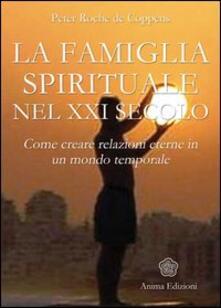 La famiglia spirituale nel XXI secolo. Come creare relazioni eterne in un mondo temporale - Peter Roche de Coppens - copertina