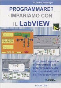 Programmare? Impariamo con il Labview. Corso teorico pratico d'introduzione alla programmazione dei calcolatori elettronici