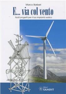 E... via col vento. Facili progetti per il tuo impianto eolico