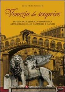 Venezia da scoprire. Passeggiata storico-romantica attraverso calli, campielli e canali