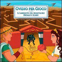 Ovidio per gioco. Vol. 1: Il labirinto del minotauro. Dedalo e Icaro.