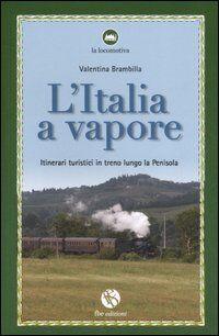 L' Italia a vapore. Itinerari turistici in treno lungo la penisola