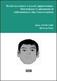 Mondo incontrato e mondo rappresentato. Materiali per il laboratorio di addestramento alla comunicazione - Arfelli Galli Anna Muzi Morena - wuz.it