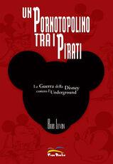 Libro Un pornotopolino tra i pirati. La guerra della Disney contro l'underground Bob Levin