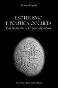 Esoterismo e politica occulta. Dai Templari alle Brigate Rosse