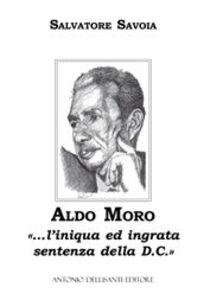 Aldo Moro. «... L'iniqua ed ingrata sentenza della D.C.»