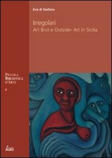 Irregolari. Art brut e outsider art in Sicilia - Eva Di Stefano - copertina