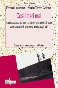 Così liberi mai. La proposta del cerchio narrativo nella scuola di base come scoperta di sé e come apertura agli altri - Lorenzoni Franco Goldoni M. Teresa - wuz.it
