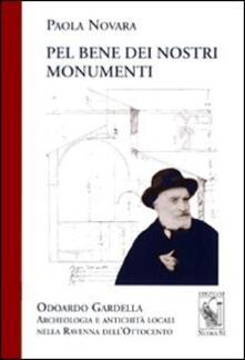 Pel bene dei nostri monumenti. Odoardo Gardella. Archeologia e antichità locali nella Ravenna dell'Ottocento - Paola Novara - copertina