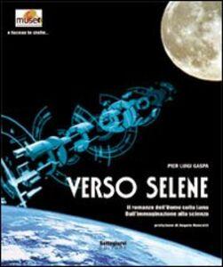Verso Selene. Il romanzo dell'uomo sulla luna. Dall'immaginazione alla scienza