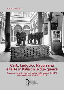 Carlo Ludovico Ragghianti e l'arte in Italia tra le due guerre. Nuove ricerche intorno e a partire dalla mostra del 1967. Arte moderna in Italia 1915-1935 - copertina