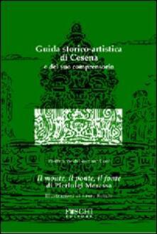 Guida storico-artistica di Cesena e del suo comprensorio. Il monte, il ponte, il fonte - Pierluigi Moressa - copertina
