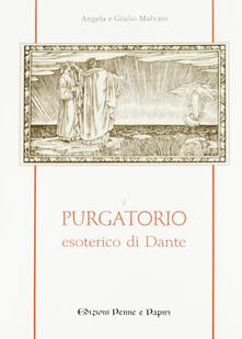 Il purgatorio esoterico di Dante - Angela Malvani,Giulio Malvani - copertina
