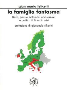 La famiglia fantasma. DICO, PACS e matrimoni omosessuali. La politica italiana in crisi - Gianmario Felicetti - copertina