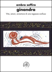 Ginandra. Vita, amori, avventure di una ragazza confusa - Ambra Zeffiro - copertina
