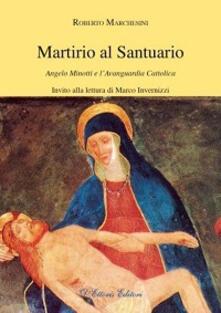 Martirio al santuario. Angelo Minotti e l'avanguardia cattolica - Roberto Marchesini - copertina
