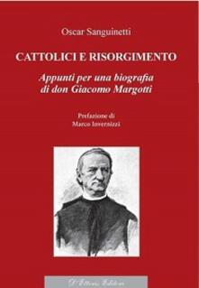 Cattolici e Risorgimento. Appunti per una biografia di don Giacomo Margotti - Oscar Sanguinetti - copertina