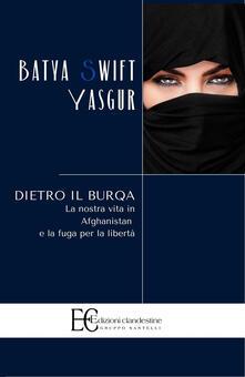 Dietro il burqa. La nostra vita in Afghanistan e la fuga per la libertà - Batya Swift Yasgur - copertina
