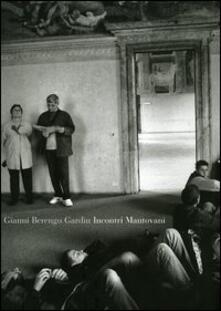 Incontri mantovani - Gianni Berengo Gardin,Edgarda Ferri,Stefano Scansani - copertina