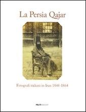La Persia Qajar. Fotografi italiani in Iran 1848-1864