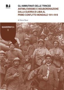 Gli ammutinati delle trincee. Antimilitarismo e insubordinazione dalla guerra di Libia al primo conflitto mondiale 1911-1918.pdf