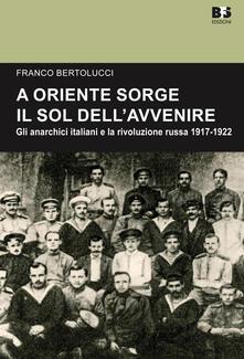 A Oriente sorge il sole dell'avvenire. Gli anarchici italiani e la rivoluzione russa 1917-1922 - Franco Bertolucci - copertina