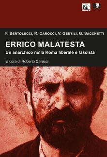 Errico Malatesta. Un anarchico nella Roma liberale e fascista - Franco Bertolucci,Roberto Carocci,V. Gentili - copertina
