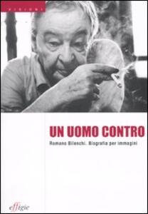 Un uomo contro. Romano Bilenchi. Biografia per immagini
