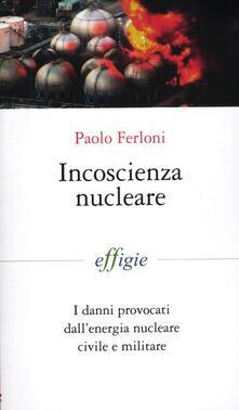 Incoscienza nucleare. I danni provocati dall'energia nucleare civile e militare - Paolo Ferloni - copertina