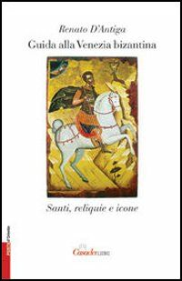 Guida alla Venezia bizantina. Santi, reliquie e icone
